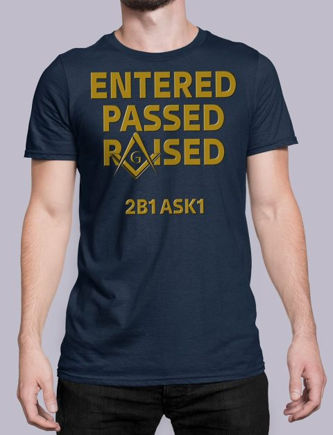 Entered Passed Raised 2B1 ASK1 Masonic T-Shirt Entered Passed Raised 2B1 ASK1 navy shirt 8